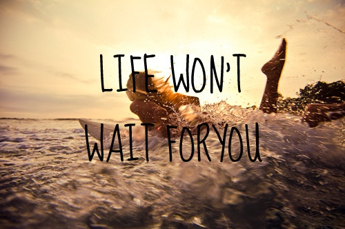 life wont wait for you